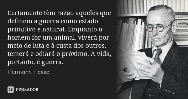 Certamente têm razão aqueles que definem a guerra como estado primitivo e natural. Enquanto o homem for um animal, viverá por meio de luta e à custa dos outros,... Frase de Hermann Hesse.
