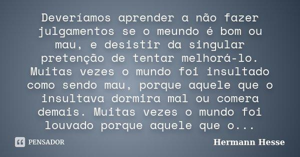 Deveríamos aprender a não fazer julgamentos se o meundo é bom ou mau, e desistir da singular pretenção de tentar melhorá-lo. Muitas vezes o mundo foi insultado ... Frase de Hermann Hesse.