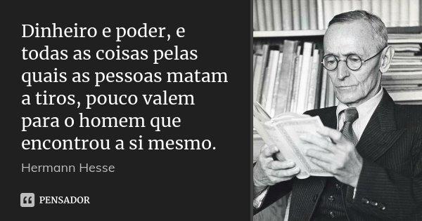 Dinheiro e poder, e todas as coisas pelas quais as pessoas matam a tiros, pouco valem para o homem que encontrou a si mesmo.... Frase de Hermann Hesse.