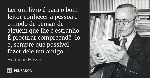Ler um livro é para o bom leitor conhecer a pessoa e o modo de pensar de alguém que lhe é estranho. É procurar compreendê-lo e, sempre que possível, fazer dele ... Frase de Hermann Hesse.
