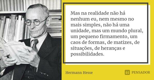 Mas na realidade não há nenhum eu, nem mesmo no mais simples, não há uma unidade, mas um mundo plural, um pequeno firmamento, um caos de formas, de matizes, de ... Frase de Hermann Hesse.