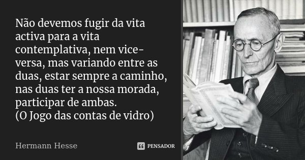 Não devemos fugir da vita activa para a vita contemplativa, nem vice-versa, mas variando entre as duas, estar sempre a caminho, nas duas ter a nossa morada, par... Frase de Hermann Hesse.