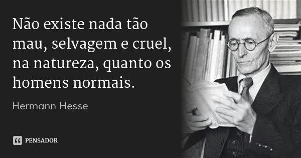 Não existe nada tão mau, selvagem e cruel, na natureza, quanto os homens normais.... Frase de Hermann Hesse.