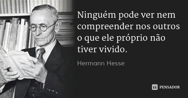 Ninguém pode ver nem compreender nos outros o que ele próprio não tiver vivido.... Frase de Hermann Hesse.