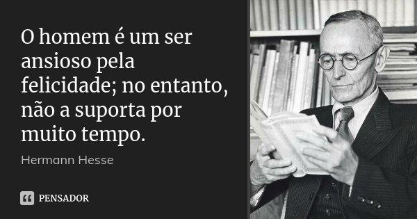 O homem é um ser ansioso pela felicidade; no entanto, não a suporta por muito tempo.... Frase de Hermann Hesse.