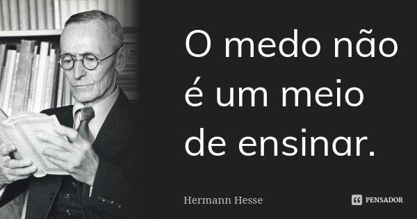 O medo não é um meio de ensinar.... Frase de Hermann Hesse.