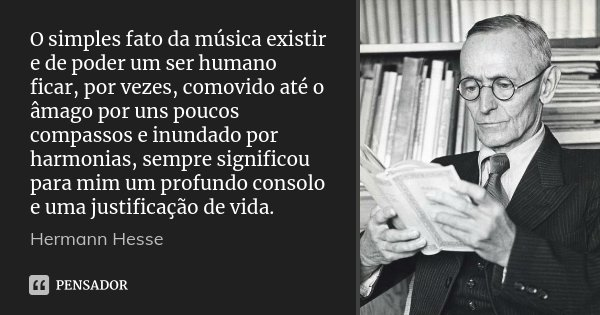 O simples fato da música existir e de poder um ser humano ficar, por vezes, comovido até o âmago por uns poucos compassos e inundado por harmonias, sempre signi... Frase de Hermann Hesse.