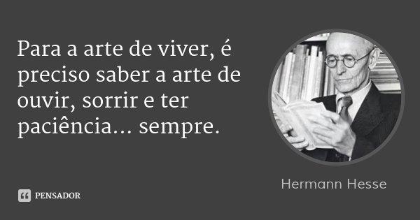 Para a arte de viver, é preciso saber a arte de ouvir, sorrir e ter paciência... sempre.... Frase de Hermann Hesse.