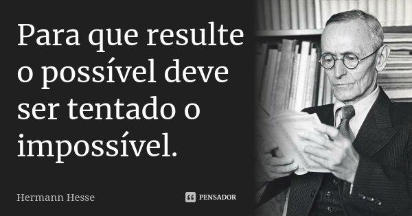 Para que resulte o possível deve ser tentado o impossível.... Frase de Hermann Hesse.