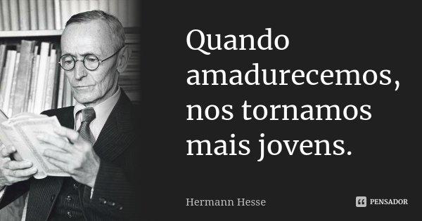 Quando amadurecemos, nos tornamos mais jovens.... Frase de Hermann Hesse.