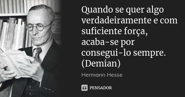 Quando se quer algo verdadeiramente e com suficiente força, acaba-se por consegui-lo sempre. (Demian)... Frase de Hermann Hesse.