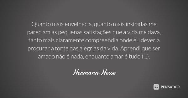 Quanto mais envelhecia, quanto mais insípidas me pareciam as pequenas satisfações que a vida me dava, tanto mais claramente compreendia onde eu deveria procurar... Frase de Hermann Hesse.