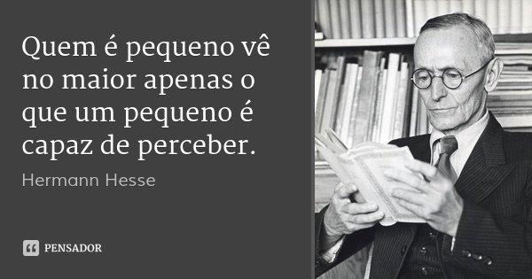 Quem é pequeno vê no maior apenas o que um pequeno é capaz de perceber.... Frase de Hermann Hesse.