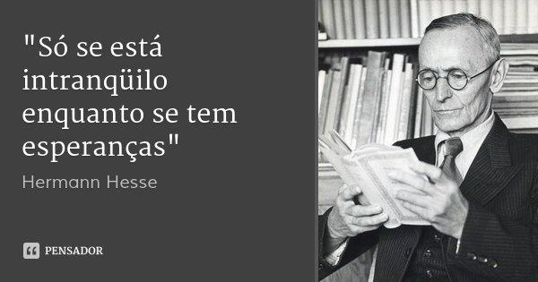 """""""Só se está intranqüilo enquanto se tem esperanças""""... Frase de Hermann Hesse."""