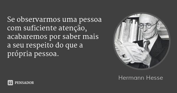 Se observarmos uma pessoa com suficiente atenção, acabaremos por saber mais a seu respeito do que a própria pessoa.... Frase de Hermann Hesse.
