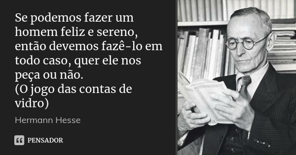 Se podemos fazer um homem feliz e sereno, então devemos fazê-lo em todo caso, quer ele nos peça ou não. (O jogo das contas de vidro)... Frase de Hermann Hesse.