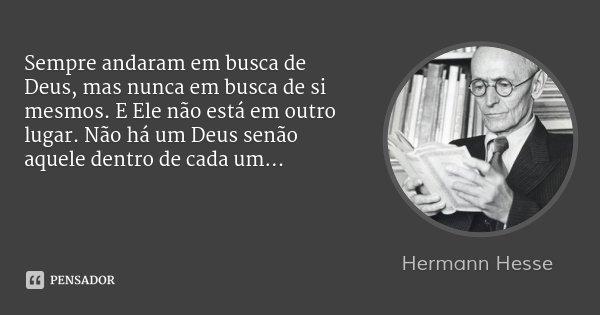 Sempre andaram em busca de Deus, mas nunca em busca de si mesmos. E Ele não está em outro lugar. Não há um Deus senão aquele dentro de cada um...... Frase de Hermann Hesse.