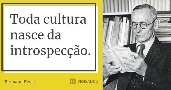 Toda cultura nasce da introspecção.... Frase de Hermann Hesse.