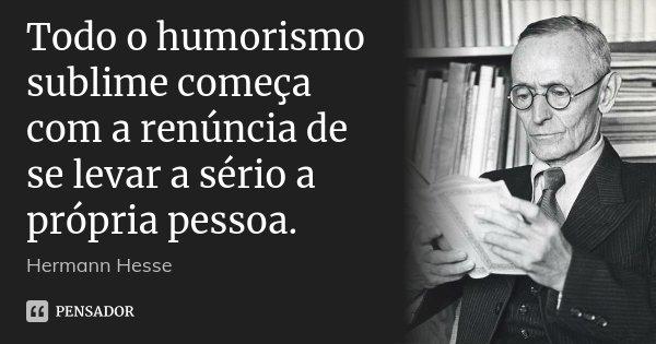 Todo o humorismo sublime começa com a renúncia de se levar a sério a própria pessoa.... Frase de Hermann Hesse.