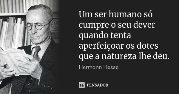 Um ser humano só cumpre o seu dever quando tenta aperfeiçoar os dotes que a natureza lhe deu.... Frase de Hermann Hesse.