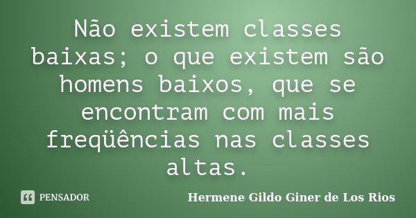 Não existem classes baixas; o que existem são homens baixos, que se encontram com mais freqüências nas classes altas.... Frase de Hermene Gildo Giner de Los Rios.