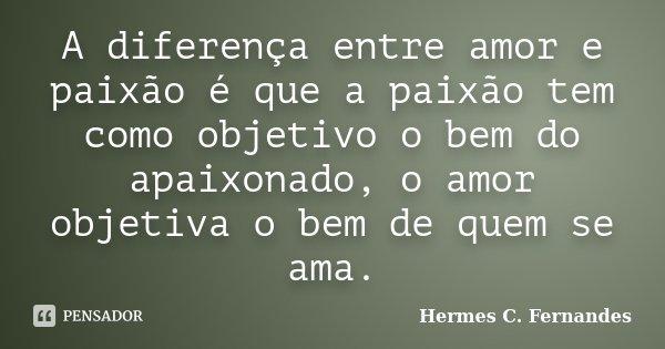 A Diferença Entre Amor E Paixão é Que Hermes C Fernandes