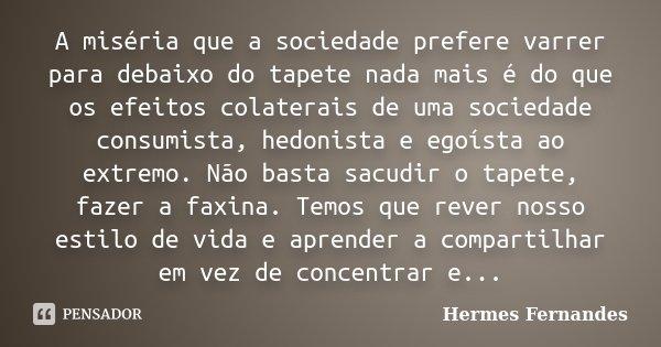 A miséria que a sociedade prefere varrer para debaixo do tapete nada mais é do que os efeitos colaterais de uma sociedade consumista, hedonista e egoísta ao ext... Frase de Hermes Fernandes.