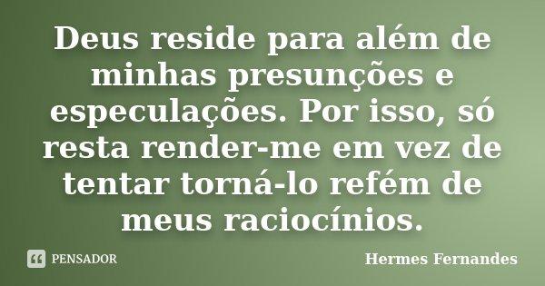 Deus reside para além de minhas presunções e especulações. Por isso, só resta render-me em vez de tentar torná-lo refém de meus raciocínios.... Frase de Hermes Fernandes.