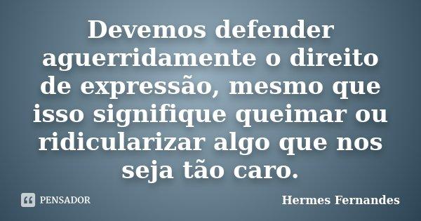Devemos defender aguerridamente o direito de expressão, mesmo que isso signifique queimar ou ridicularizar algo que nos seja tão caro.... Frase de Hermes Fernandes.