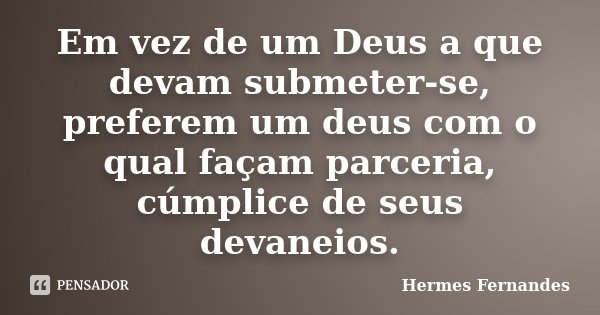 Em vez de um Deus a que devam submeter-se, preferem um deus com o qual façam parceria, cúmplice de seus devaneios.... Frase de Hermes Fernandes.