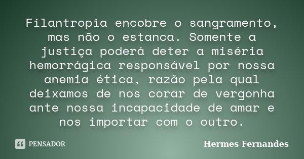 Filantropia encobre o sangramento, mas não o estanca. Somente a justiça poderá deter a miséria hemorrágica responsável por nossa anemia ética, razão pela qual d... Frase de Hermes Fernandes.