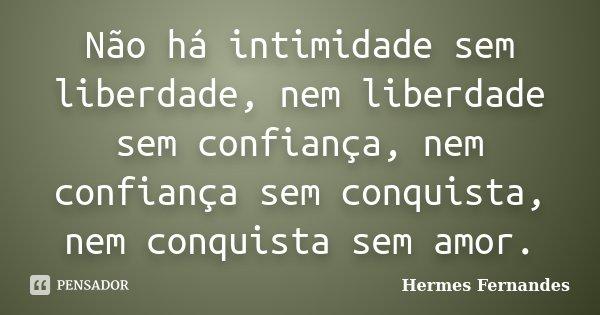 Não há intimidade sem liberdade, nem liberdade sem confiança, nem confiança sem conquista, nem conquista sem amor.... Frase de Hermes Fernandes.