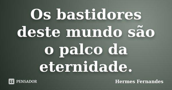 Os bastidores deste mundo são o palco da eternidade.... Frase de Hermes Fernandes.