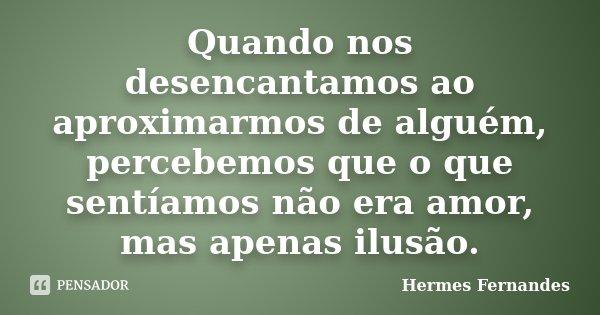Quando nos desencantamos ao aproximarmos de alguém, percebemos que o que sentíamos não era amor, mas apenas ilusão.... Frase de Hermes Fernandes.