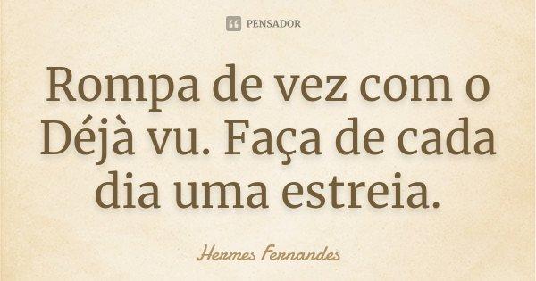 Rompa de vez com o Déjà vu. Faça de cada dia uma estreia.... Frase de Hermes Fernandes.