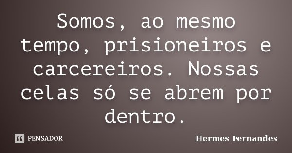 Somos, ao mesmo tempo, prisioneiros e carcereiros. Nossas celas só se abrem por dentro.... Frase de Hermes Fernandes.