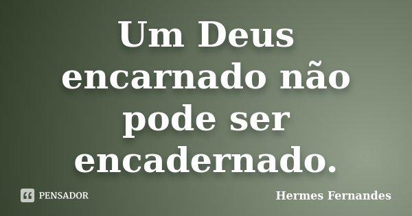 Um Deus encarnado não pode ser encadernado.... Frase de Hermes Fernandes.