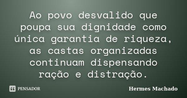 Ao povo desvalido que poupa sua dignidade como única garantia de riqueza, as castas organizadas continuam dispensando ração e distração.... Frase de Hermes Machado.