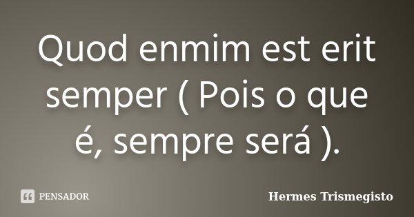 Quod enmim est erit semper ( Pois o que é, sempre será ).... Frase de Hermes Trismegisto.