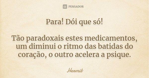 Para! Dói que só! Tão paradoxais estes medicamentos, um diminui o ritmo das batidas do coração, o outro acelera a psique.... Frase de Hermit.