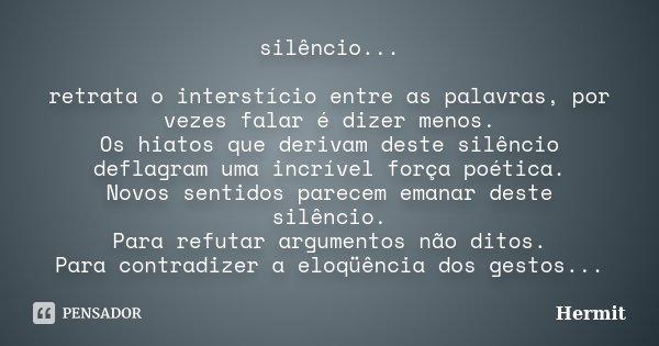 silêncio... retrata o interstício entre as palavras, por vezes falar é dizer menos. Os hiatos que derivam deste silêncio deflagram uma incrível força poética. N... Frase de Hermit.