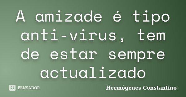 A amizade é tipo anti-virus, tem de estar sempre actualizado... Frase de Hermógenes Constantino.