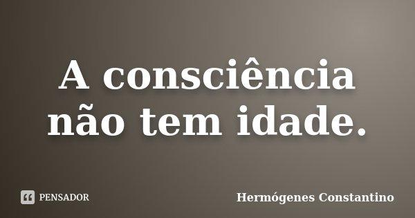 A consciência não tem idade.... Frase de Hermógenes Constantino.