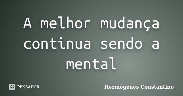 A melhor mudança continua sendo a mental... Frase de Hermógenes Constantino.