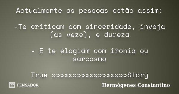 Actualmente as pessoas estão assim: -Te criticam com sinceridade, inveja (as veze), e dureza - E te elogiam com ironia ou sarcasmo True »»»»»»»»»»»»»»»»»»Story... Frase de Hermógenes Constantino.