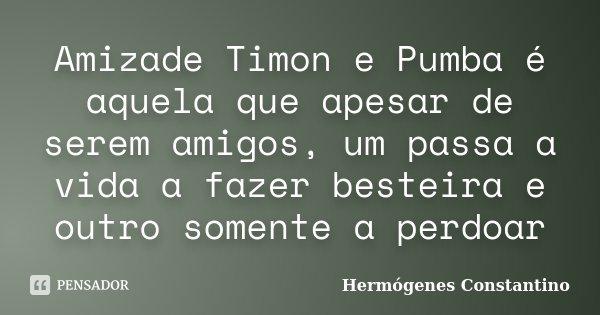 Amizade Timon e Pumba é aquela que apesar de serem amigos, um passa a vida a fazer besteira e outro somente a perdoar... Frase de Hermógenes Constantino.