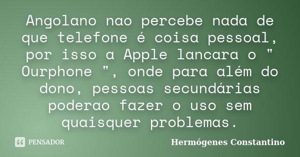 """Angolano nao percebe nada de que telefone é coisa pessoal, por isso a Apple lancara o """" Ourphone """", onde para além do dono, pessoas secundárias podera... Frase de Hermógenes Constantino."""