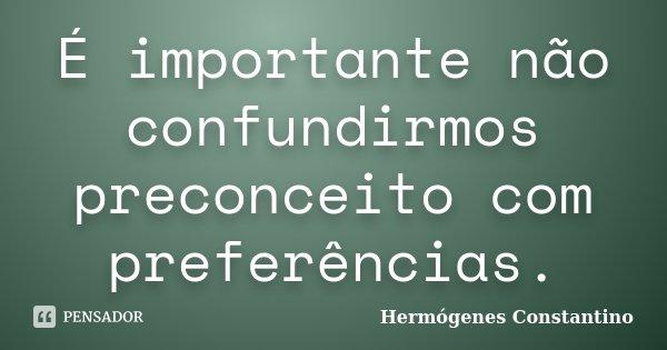 É importante não confundirmos preconceito com preferências.... Frase de Hermógenes Constantino.