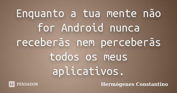 Enquanto a tua mente não for Android nunca receberãs nem perceberãs todos os meus aplicativos.... Frase de Hermógenes Constantino.