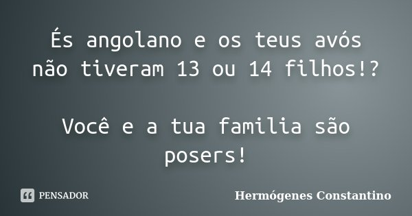 És angolano e os teus avós não tiveram 13 ou 14 filhos!? Você e a tua familia são posers!... Frase de Hermógenes Constantino.